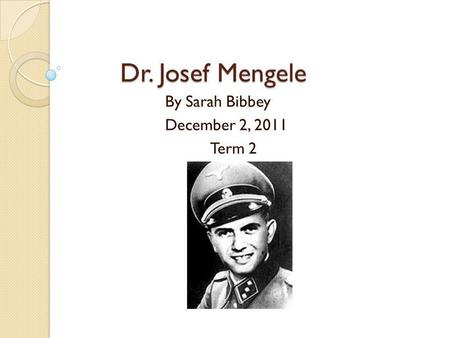 Dr. Josef Mengele By Sarah Bibbey December 2, 2011 Term 2.