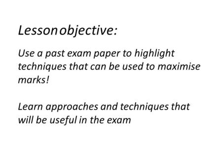 Lesson objective: Use a past exam paper to highlight techniques that can be used to maximise marks! Learn approaches and techniques that will be useful.