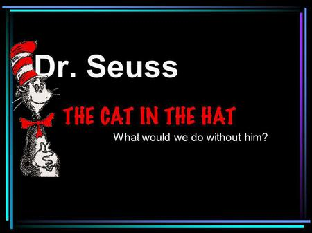 Dr. Seuss What would we do without him?. On Thursday we celebrate Dr. Seuss's birthday. He would have been 107 years old this year!