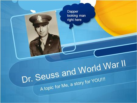 Dr. Seuss and World War II A topic for Me, a story for YOU!!! Dapper looking man right here.