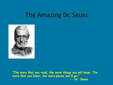 "The Amazing Dr. Seuss ""The more that you read, the more things you will know. The more that you learn, the more places you'll go."" -- Dr. Seuss."