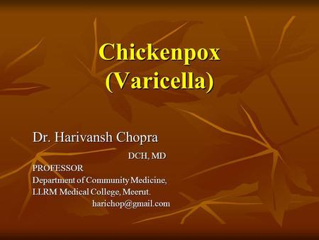 Chickenpox (Varicella) Dr. Harivansh Chopra DCH, MD PROFESSOR Department of Community Medicine, LLRM Medical College, Meerut.