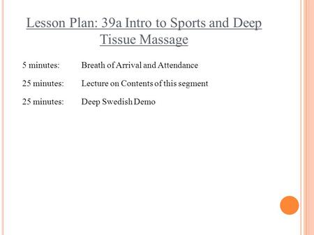 Lesson Plan: 39a Intro to Sports and Deep Tissue Massage 5 minutes:Breath of Arrival and Attendance 25 minutes:Lecture on Contents of this segment 25 minutes:Deep.