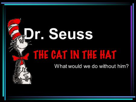 Dr. Seuss What would we do without him?. One of the most famous authors of all times is Dr. Seuss. Dr. Seuss ' s real name was Theodor Seuss Geisel. Seuss.