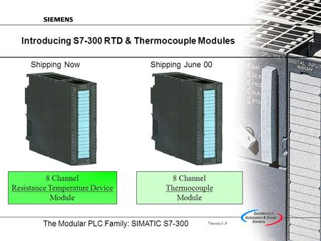 The Modular PLC Family: SIMATIC S7-300 Version 0..9 Introducing S7-300 RTD & Thermocouple Modules 8 Channel Resistance Temperature Device Module 8 Channel.
