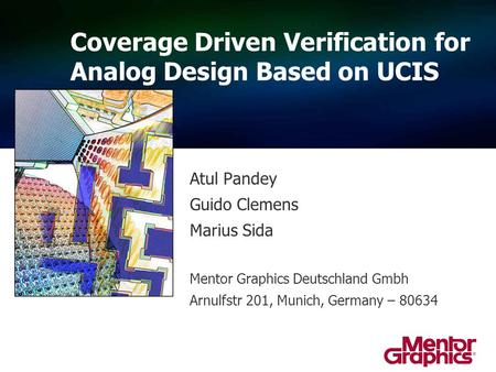 Atul Pandey Guido Clemens Marius Sida Mentor Graphics Deutschland Gmbh Arnulfstr 201, Munich, Germany – 80634 Coverage Driven Verification for Analog Design.