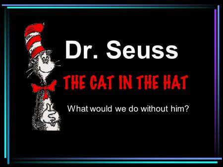 Dr. Seuss What would we do without him?. One of the most famous authors of all time. Dr. Seuss!