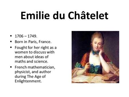 Emilie du Châtelet  1706 – 1749.  Born in Paris, France.  Fought for her right as a women to discuss with men about ideas of maths and science.  French.