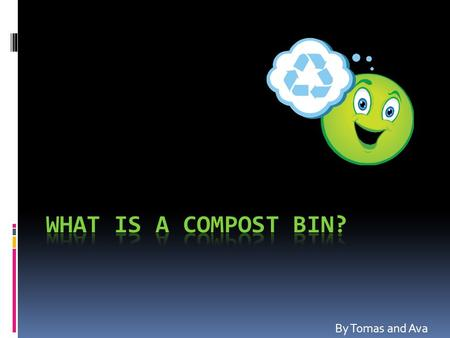 By Tomas and Ava. WHAT IS A COMPOST BIN?  A compost bin is an amount of waste, (such as organic, rotting food, dead leaves and small, dead (micro)organisms,
