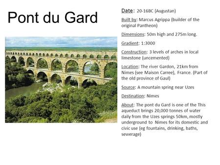 Pont du Gard Date: 20-16BC (Augustan) Built by: Marcus Agrippa (builder of the original Pantheon) Dimensions: 50m high and 275m long. Gradient: 1:3000.