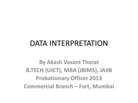 DATA INTERPRETATION By Akash Vasant Thorat B.TECH (UICT), MBA (JBIMS), JAIIB Probationary Officer 2013 Commercial Branch – Fort, Mumbai.