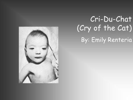 Cri-Du-Chat (Cry of the Cat) By: Emily Renteria. Genetic Disorder: Cri-du-chat syndrome is caused by a deletion of the end of the short arm of chromosome.