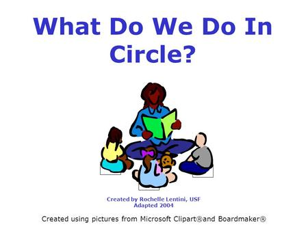 What Do We Do In Circle? Created by Rochelle Lentini, USF Adapted 2004 Created using pictures from Microsoft Clipart®and Boardmaker®