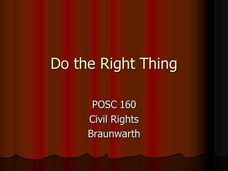 Do the Right Thing POSC 160 Civil Rights Braunwarth.