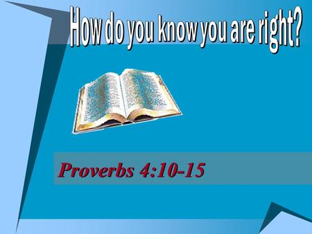 Proverbs 4:10-15. 2  Right way, Jno. 14:6; Matt. 7:13-14  Possible to be on wrong way, v. 13  Possible to be on right way, v. 14 How do you know whether.