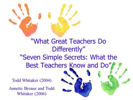 """What Great Teachers Do Differently"" ""Seven Simple Secrets: What the Best Teachers Know and Do"" Todd Whitaker (2004) Annette Breaux and Todd Whitaker (2006)"