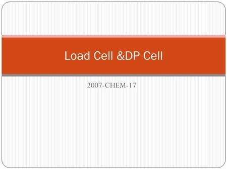 2007-CHEM-17 Load Cell &DP Cell. Load Cell A load cell is a transducer that converts a load acting on it into an analog electrical signal. This conversion.