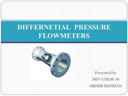 Presented by 2007-CHEM-36 ABDUR REHMAN DIFFERNETIAL PRESSURE FLOWMETERS.