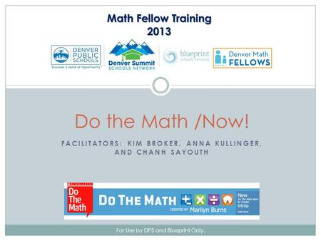 FACILITATORS: KIM BROKER, ANNA KULLINGER, AND CHANH SAYOUTH For Use by DPS and Blueprint Only. Do the Math /Now! Math Fellow Training 2013.