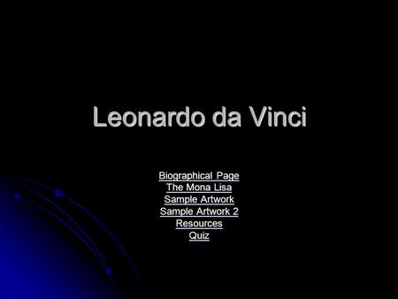 Leonardo da Vinci Biographical Page Biographical Page The Mona Lisa The Mona Lisa Sample Artwork Sample Artwork Sample Artwork 2 Sample Artwork 2 Resources.
