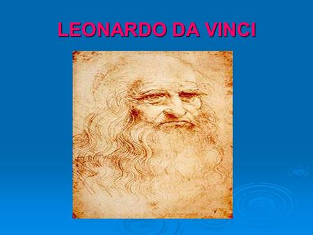 LEONARDO DA VINCI. HIS LIFE Leonardo da Vinci was born in the little village of Vinci. His father, Piero da Vinci, was a lawyer. His mother was peasant.