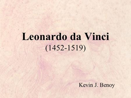 Leonardo da Vinci (1452-1519) Kevin J. Benoy. Early Life Leonardo was born in Vinci, a short distance from Florence. He was the illegitimate son of a.