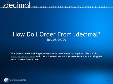 1 How Do I Order From.decimal? Rev 05/04/09 This instructional training document may be updated at anytime. Please visit www.dotdecimal.com and check the.
