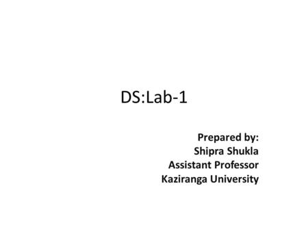DS:Lab-1 Prepared by: Shipra Shukla Assistant Professor Kaziranga University.