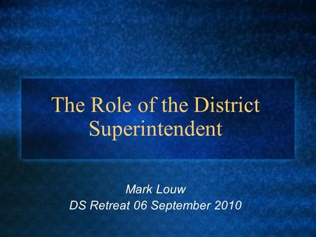 The Role of the District Superintendent Mark Louw DS Retreat 06 September 2010.