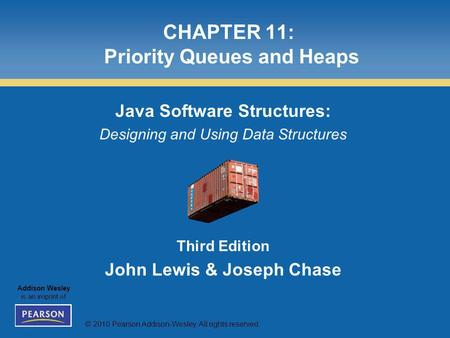 © 2010 Pearson Addison-Wesley. All rights reserved. Addison Wesley is an imprint of CHAPTER 11: Priority Queues and Heaps Java Software Structures: Designing.