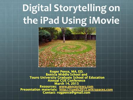 Digital Storytelling on the iPad Using iMovie Roger Pence, MA. ED. Benicia Middle School and Touro University Graduate School of Education Touro University.