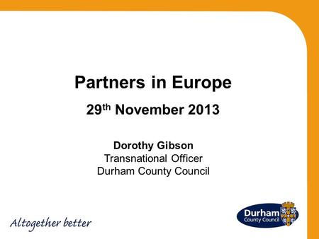 Partners in Europe 29 th November 2013 Dorothy Gibson Transnational Officer Durham County Council.