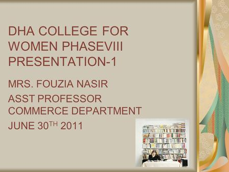 DHA COLLEGE FOR WOMEN PHASEVIII PRESENTATION-1 MRS. FOUZIA NASIR ASST PROFESSOR COMMERCE DEPARTMENT JUNE 30 TH 2011.