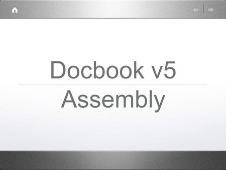 Docbook v5 Assembly. Docbook v5 + Assembly proven in production both topic based and traditional authoring extra business rules with Schematron robust.