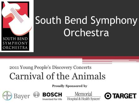 2011 Young People's Discovery Concerts Carnival of the Animals South Bend Symphony Orchestra Proudly Sponsored by.