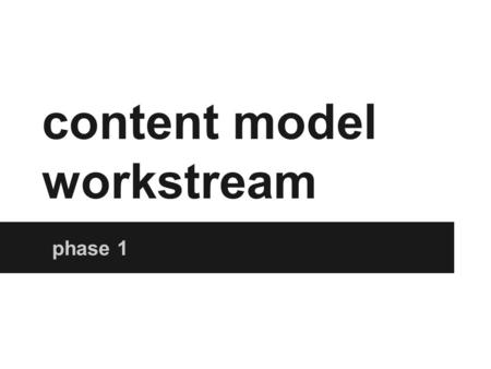 Content model workstream phase 1. Business transformation goals Efficient content updating and publishing New business opportunities enabled Efficient.