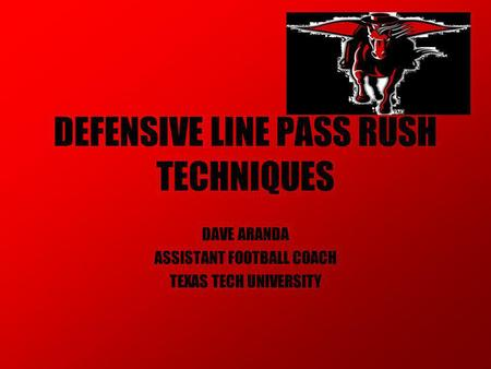 DEFENSIVE LINE PASS RUSH TECHNIQUES DAVE ARANDA ASSISTANT FOOTBALL COACH TEXAS TECH UNIVERSITY.