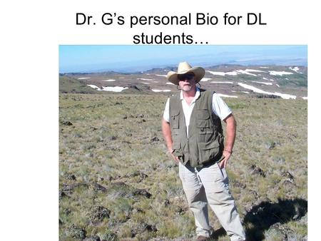 Dr. G's personal Bio for DL students…. Since we will only 'see' each other over the internet, and since I am going to ask you to to tell me about yourselves,