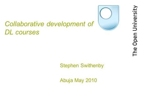 Collaborative development of DL courses Stephen Swithenby Abuja May 2010.