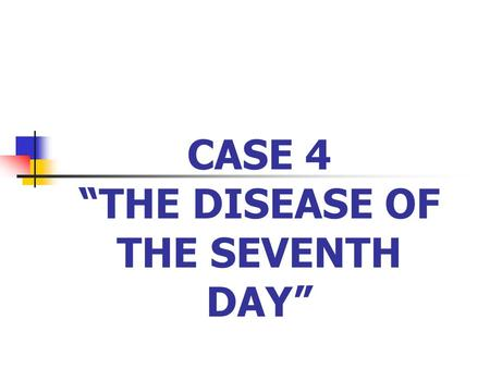"CASE 4 ""THE DISEASE OF THE SEVENTH DAY"". ""THE DISEASE OF THE SEVENTH DAY"" Baby J.D. is a 7-day old neonate born term in a faraway Bukidnon baragay reachable."