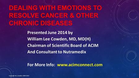 DEALING WITH EMOTIONS TO RESOLVE CANCER & OTHER CHRONIC DISEASES Presented June 2014 by William Lee Cowden, MD, MD(H) Chairman of Scientific Board of ACIM.