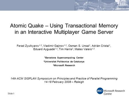 Slide 1 Atomic Quake – Using Transactional Memory in an Interactive Multiplayer Game Server Ferad Zyulkyarov 1,2, Vladimir Gajinov 1,2, Osman S. Unsal.