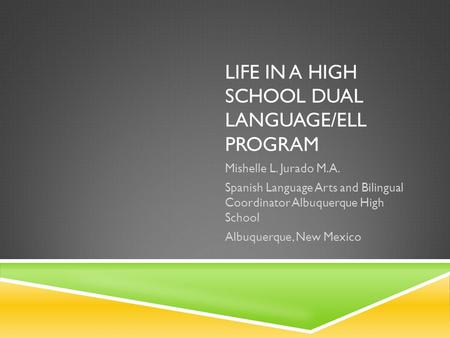 LIFE IN A HIGH SCHOOL DUAL LANGUAGE/ELL PROGRAM Mishelle L. Jurado M.A. Spanish Language Arts and Bilingual Coordinator Albuquerque High School Albuquerque,