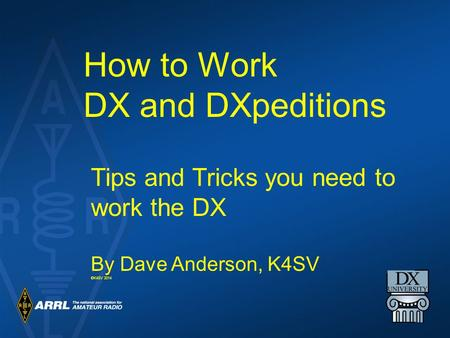 How to Work DX and DXpeditions Tips and Tricks you need to work the DX By Dave Anderson, K4SV ©K4SV 2014.