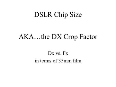 AKA…the DX Crop Factor Dx vs. Fx in terms of 35mm film DSLR Chip Size.