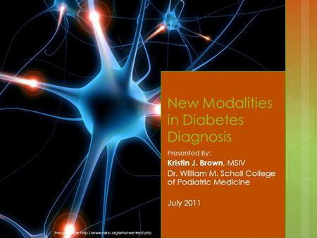 New Modalities in Diabetes Diagnosis Presented By: Kristin J. Brown, MSIV Dr. William M. Scholl College of Podiatric Medicine July 2011 Image source: