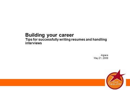 Algiers May 21, 2009 Building your career Tips for successfully writing resumes and handling interviews.