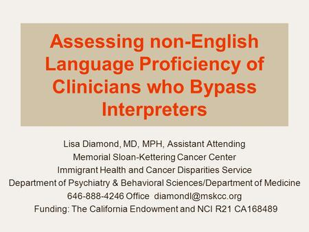 Assessing non-English Language Proficiency of Clinicians who Bypass Interpreters Lisa Diamond, MD, MPH, Assistant Attending Memorial Sloan-Kettering Cancer.