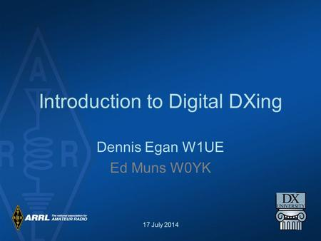 17 July 2014 Introduction to Digital DXing Dennis Egan W1UE Ed Muns W0YK.