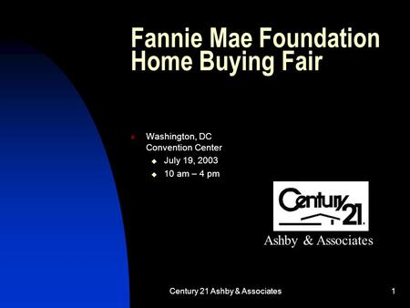 Century 21 Ashby & Associates1 Fannie Mae Foundation Home Buying Fair Washington, DC Convention Center  July 19, 2003  10 am – 4 pm Ashby & Associates.